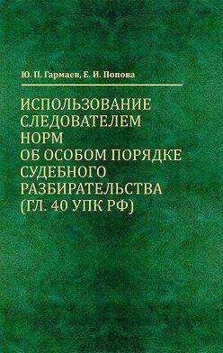 Елена Попова - Использование следователем норм об особом порядке судебного разбирательства (гл. 40 УПК РФ)