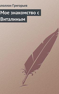 Аполлон Григорьев - Мое знакомство с Виталиным