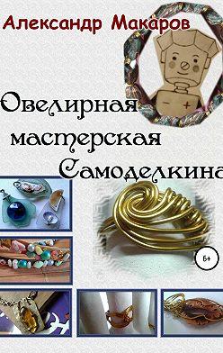 Александр Макаров - Ювелирная мастерская Самоделкина