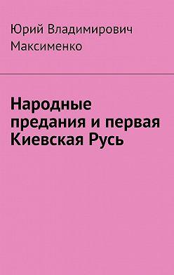 Юрий Максименко - Народные предания ипервая КиевскаяРусь