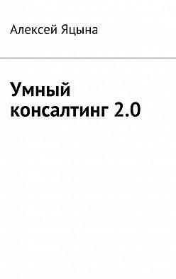 Алексей Яцына - Умный консалтинг 2.0
