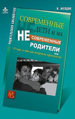 Ирина Млодик - Современные дети и их несовременные родители, или О том, в чем так непросто признаться
