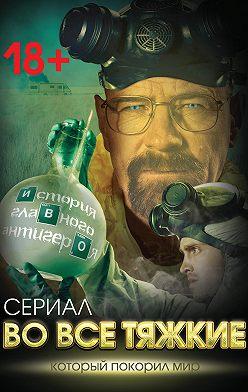 Вадим Тушин - Во все тяжкие. История главного антигероя