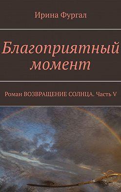 Ирина Фургал - Благоприятный момент. Роман ВОЗВРАЩЕНИЕ СОЛНЦА. Часть V