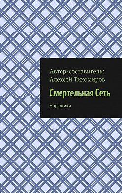 Алексей Тихомиров - Смертельная Сеть. Наркотики