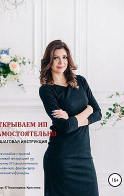 Кристина Тихомирова - Открываем ИП самостоятельно. Пошаговая инструкция