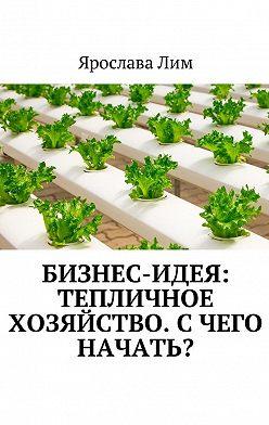 Ярослава Лим - Бизнес-идея: Тепличное хозяйство. Счего начать?