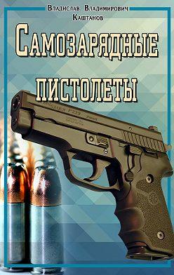 Владислав Каштанов - Самозарядные пистолеты