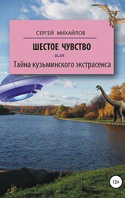 Сергей Михайлов - Шестое чувство, или Тайна кузьминского экстрасенса