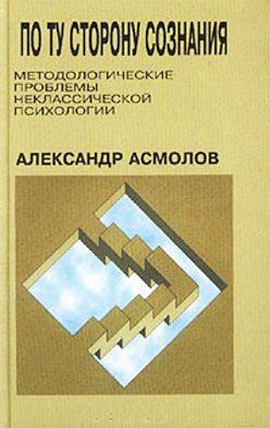 Александр Асмолов - По ту сторону сознания: методологические проблемы неклассической психологии