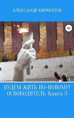 Александр Кириллов - Будем жить по-новому! Освободитель. Книга 3