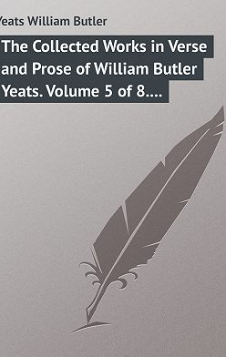 William Butler Yeats - The Collected Works in Verse and Prose of William Butler Yeats. Volume 5 of 8. The Celtic Twilight and Stories of Red Hanrahan
