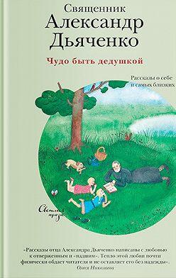 Александр Дьяченко - Чудо быть дедушкой. Рассказы о себе и самых близких