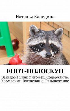 Наталья Каледина - Енот-полоскун. Ваш домашний питомец. Содержание. Кормление. Воспитание. Размножение