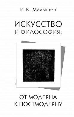 Игорь Малышев - Искусство и философия. От модерна к постмодерну