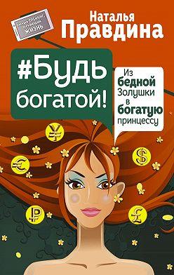 Наталия Правдина - Будь богатой! Из бедной Золушки в богатую принцессу