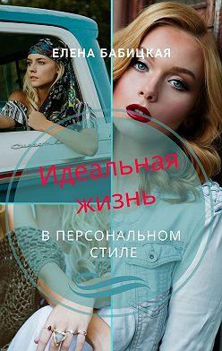 Елена Бабицкая - Идеальная жизнь в персональном стиле. Через создание гардероба и поиск персонального стиля одежды – к познанию своей личности