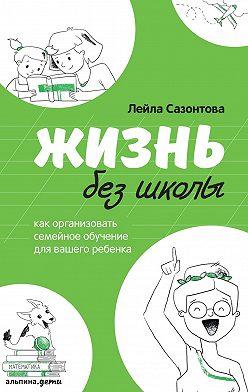 Лейла Сазонтова - Жизнь без школы