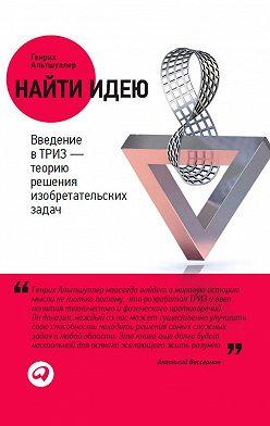 Генрих Альтшуллер - Найти идею. Введение в ТРИЗ – теорию решения изобретательских задач