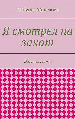 Татьяна Абрамова - Я смотрел на закат. Сборник стихов