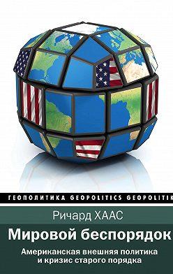 Ричард Хаас - Мировой беспорядок