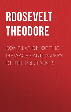 Theodore Roosevelt - Compilation of the Messages and Papers of the Presidents