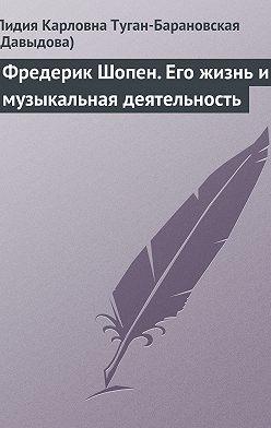 Лидия Туган-Барановская - Фредерик Шопен. Его жизнь и музыкальная деятельность