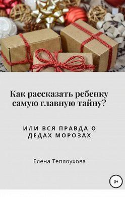 Елена Теплоухова - Как рассказать ребенку самую главную тайну? Или вся правда о Дедах Морозах