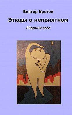 Виктор Кротов - Этюды о непонятном. Сборник эссе