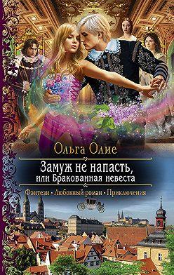 Ольга Олие - Замуж не напасть, или Бракованная невеста