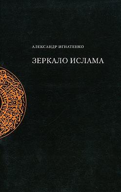 Александр Игнатенко - Зеркало ислама