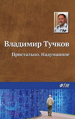 Владимир Тучков - Пристально. Надуманное