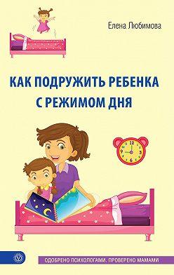 Елена Любимова - Как подружить ребенка с режимом дня