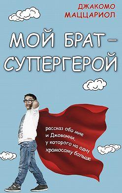 Джакомо Маццариол - Мой брат – супергерой. Рассказ обо мне и Джованни, у которого на одну хромосому больше