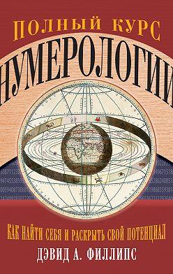 Дэвид Филлипс - Полный курс нумерологии. Как найти себя и раскрыть свой потенциал