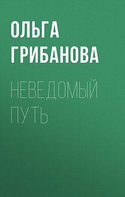 Ольга Грибанова - Неведомый путь