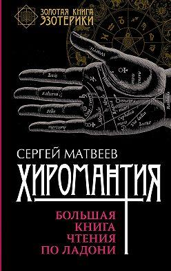Сергей Матвеев - Хиромантия. Большая книга чтения по ладони