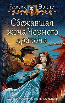 Алисия Эванс - Сбежавшая жена Чёрного дракона