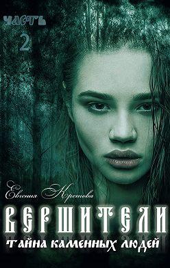 Евгения Кретова - Вершители. Часть 2. Тайна Каменных людей