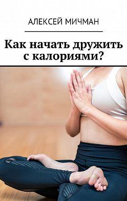 Алексей Мичман - Как начать дружить с калориями?