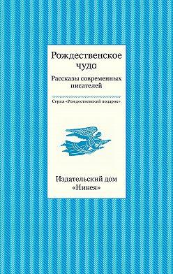 Коллектив авторов - Рождественское чудо. Рассказы современных писателей