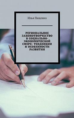 Илья Пащенко - Региональное законотворчество в социально-экономической сфере: тенденции и особенности развития