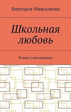 Виктория Мингалеева - Школьная любовь. Роман ошкольниках
