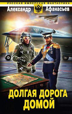 Александр Афанасьев - Долгая дорога домой