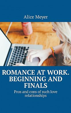 Alice Meyer - Romance at work. Beginning and Finals. Pros and cons ofsuchlove relationships