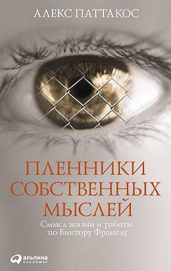 Алекс Паттакос - Пленники собственных мыслей. Смысл жизни и работы по Виктору Франклу