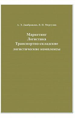 Вячеслав Моргунов - Маркетинг. Логистика. Транспортно-складские логистические комплексы