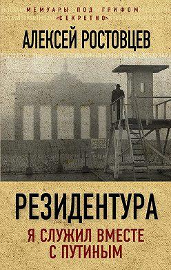 Алексей Ростовцев - Резидентура. Я служил вместе с Путиным