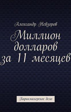 Александр Невзоров - Миллион долларов за11месяцев. Парикмахерское дело