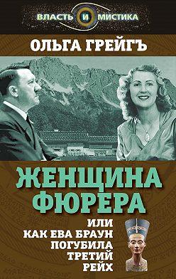 Ольга Грейгъ - Женщина фюрера, или Как Ева Браун погубила Третий рейх